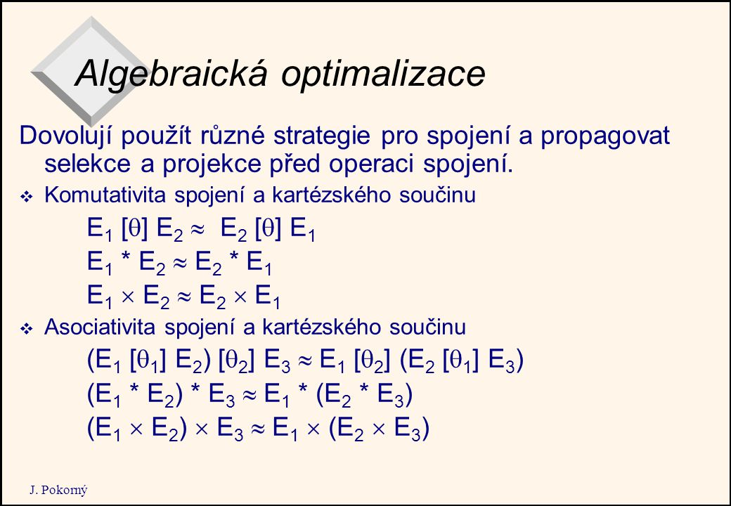 J. Pokorný Algebraická optimalizace Dovolují použít různé strategie pro spojení a propagovat selekce a projekce před operaci spojení.  Komutativita s