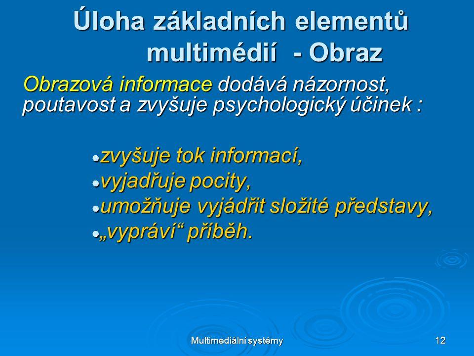 """Multimediální systémy 12 Úloha základních elementů multimédií - Obraz Obrazová informace dodává názornost, poutavost a zvyšuje psychologický účinek :  zvyšuje tok informací,  vyjadřuje pocity,  umožňuje vyjádřit složité představy,  """"vypráví příběh."""