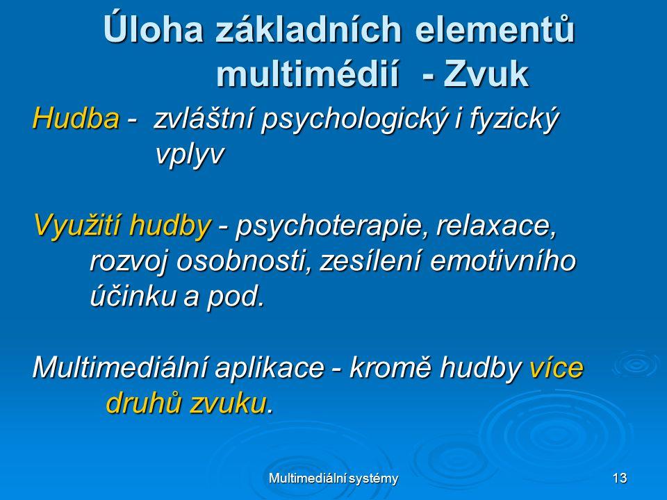 Multimediální systémy 13 Úloha základních elementů multimédií - Zvuk Hudba - zvláštní psychologický i fyzický vplyv vplyv Využití hudby - psychoterapie, relaxace, rozvoj osobnosti, zesílení emotivního rozvoj osobnosti, zesílení emotivního účinku a pod.