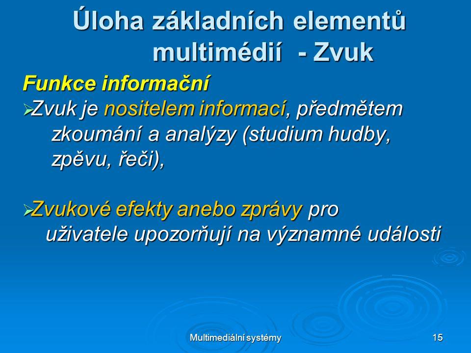 Multimediální systémy 15 Úloha základních elementů multimédií - Zvuk Funkce informační  Zvuk je nositelem informací, předmětem zkoumání a analýzy (studium hudby, zkoumání a analýzy (studium hudby, zpěvu, řeči), zpěvu, řeči),  Zvukové efekty anebo zprávy pro uživatele upozorňují na významné události uživatele upozorňují na významné události