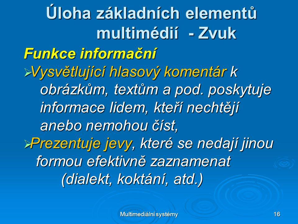 Multimediální systémy 16 Úloha základních elementů multimédií - Zvuk Funkce informační  Vysvětlující hlasový komentár k obrázkům, textům a pod.