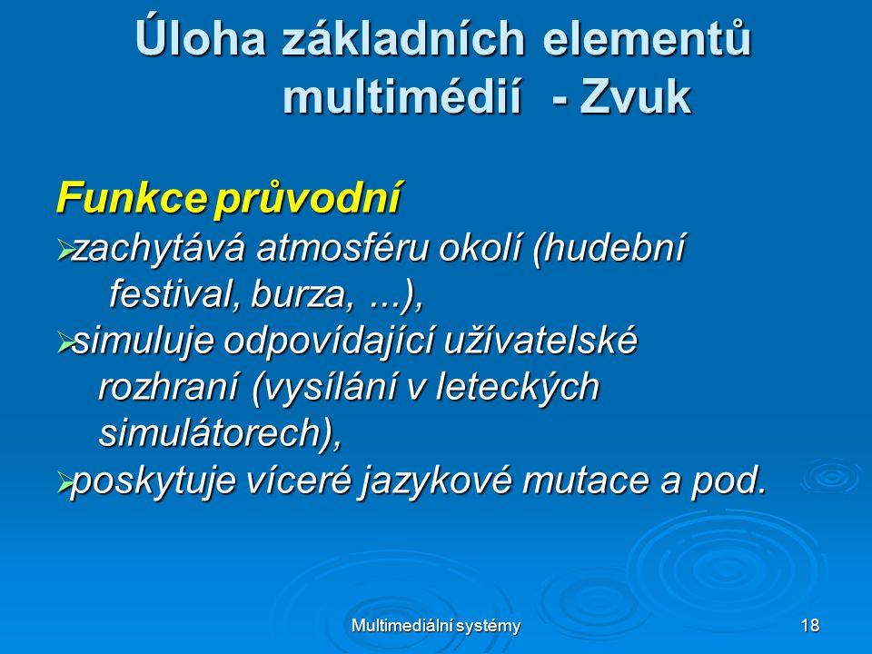 Multimediální systémy 18 Úloha základních elementů multimédií - Zvuk Funkce průvodní  zachytává atmosféru okolí (hudební festival, burza,...), festival, burza,...),  simuluje odpovídající užívatelské rozhraní (vysílání v leteckých rozhraní (vysílání v leteckých simulátorech), simulátorech),  poskytuje víceré jazykové mutace a pod.