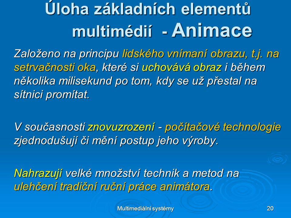 Multimediální systémy 20 Úloha základních elementů multimédií - Animace Založeno na principu lidského vnímaní obrazu, t.j.