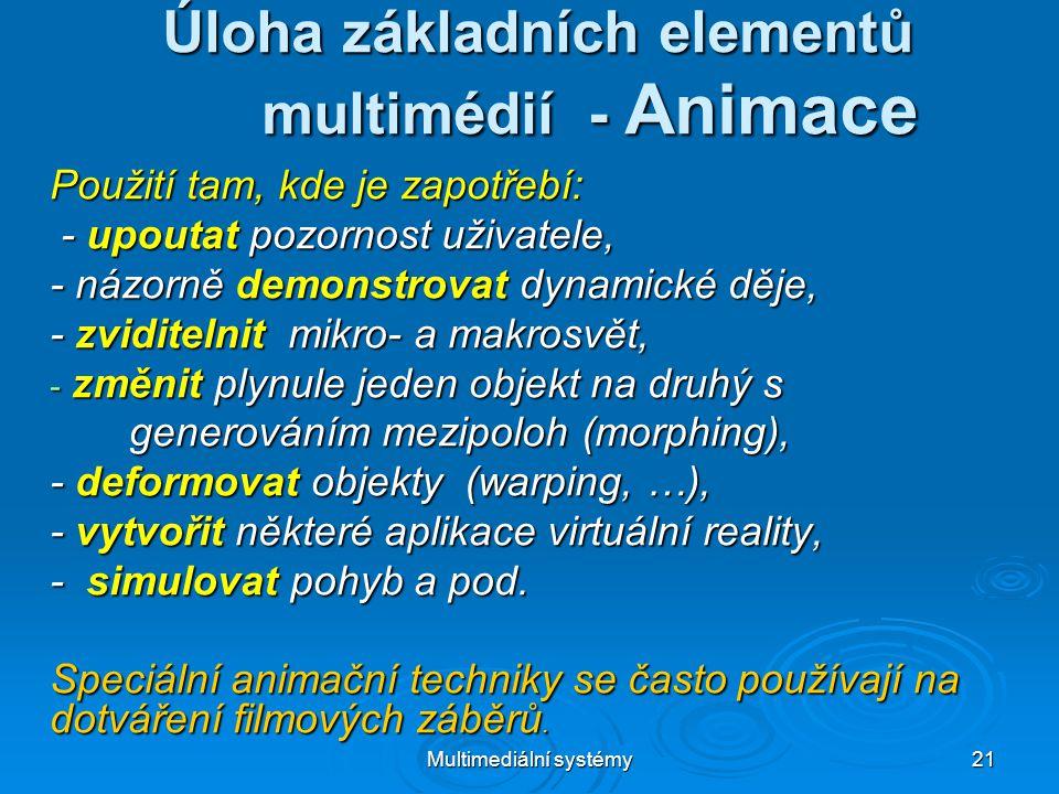 Multimediální systémy 21 Úloha základních elementů multimédií - Animace Použití tam, kde je zapotřebí: - upoutat pozornost uživatele, - upoutat pozornost uživatele, - názorně demonstrovat dynamické děje, - zviditelnit mikro- a makrosvět, - změnit plynule jeden objekt na druhý s generováním mezipoloh (morphing), generováním mezipoloh (morphing), - deformovat objekty (warping, …), - vytvořit některé aplikace virtuální reality, - simulovat pohyb a pod.