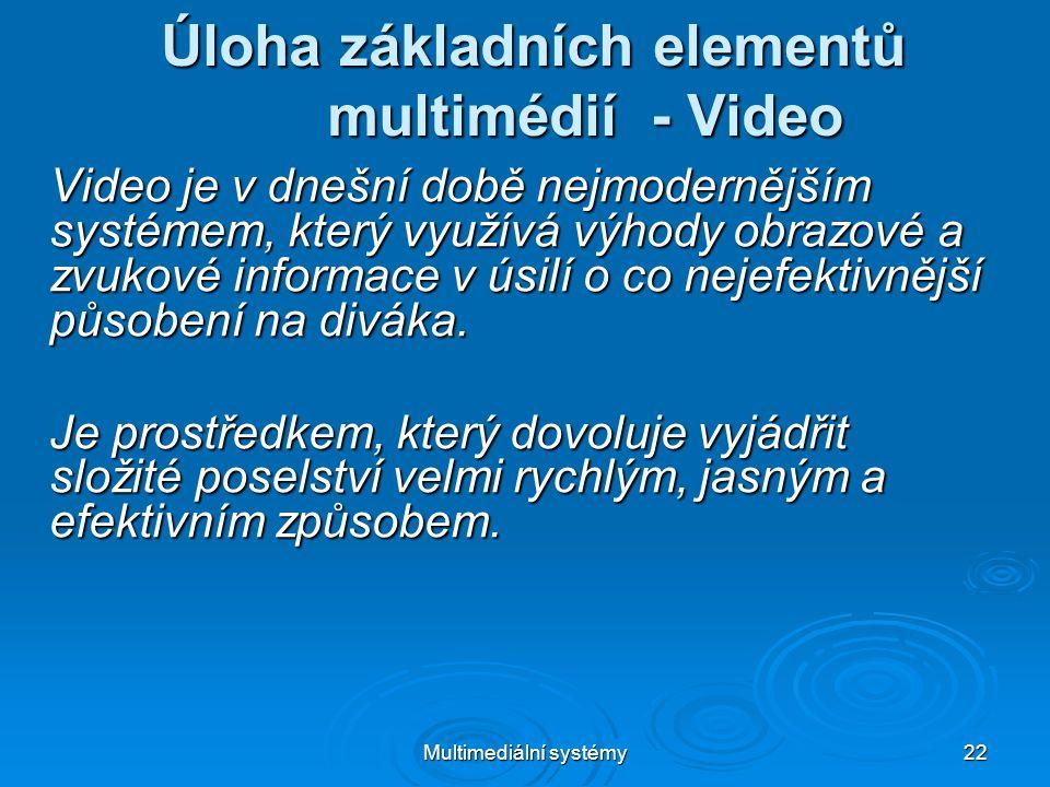 Multimediální systémy 22 Úloha základních elementů multimédií - Video Video je v dnešní době nejmodernějším systémem, který využívá výhody obrazové a zvukové informace v úsilí o co nejefektivnější působení na diváka.