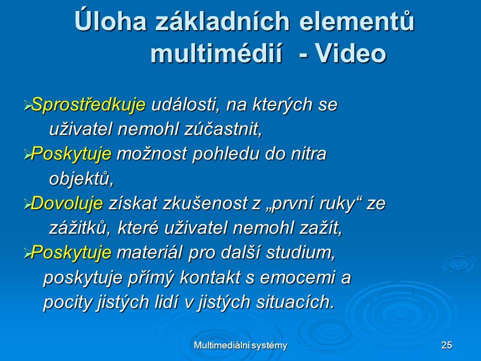 """Multimediální systémy 25 Úloha základních elementů multimédií - Video  Sprostředkuje události, na kterých se uživatel nemohl zúčastnit, uživatel nemohl zúčastnit,  Poskytuje možnost pohledu do nitra objektů, objektů,  Dovoluje získat zkušenost z """"první ruky ze zážitků, které uživatel nemohl zažít, zážitků, které uživatel nemohl zažít,  Poskytuje materiál pro další studium, poskytuje přímý kontakt s emocemi a poskytuje přímý kontakt s emocemi a pocity jistých lidí v jistých situacích."""