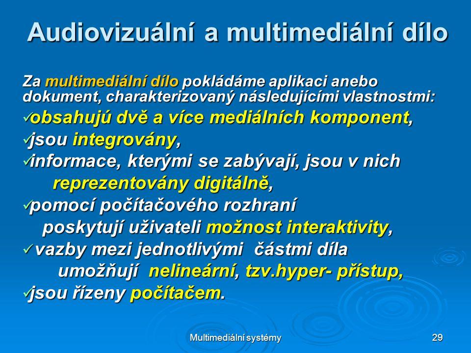 Multimediální systémy 29 Audiovizuální a multimediální dílo Za multimediální dílo pokládáme aplikaci anebo dokument, charakterizovaný následujícími vlastnostmi:  obsahujú dvě a více mediálních komponent,  jsou integrovány,  informace, kterými se zabývají, jsou v nich reprezentovány digitálně, reprezentovány digitálně,  pomocí počítačového rozhraní poskytují uživateli možnost interaktivity, poskytují uživateli možnost interaktivity,  vazby mezi jednotlivými částmi díla umožňují nelineární, tzv.hyper- přístup, umožňují nelineární, tzv.hyper- přístup,  jsou řízeny počítačem.