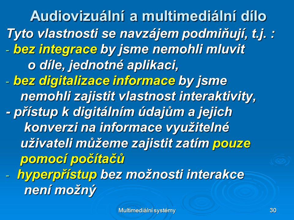 Multimediální systémy 30 Audiovizuální a multimediální dílo Tyto vlastnosti se navzájem podmiňují, t.j.