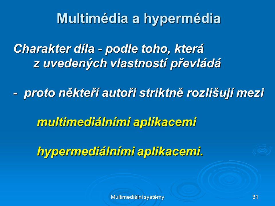 Multimediální systémy 31 Multimédia a hypermédia Charakter díla - podle toho, která z uvedených vlastností převládá z uvedených vlastností převládá - proto někteří autoři striktně rozlišují mezi multimediálními aplikacemi multimediálními aplikacemi hypermediálními aplikacemi.