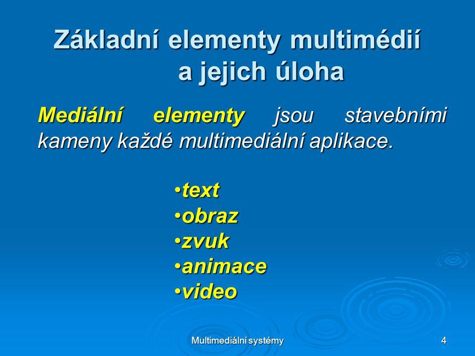 Multimediální systémy 5 Úloha základních elementů multimédií Statická media, jsou vytvořena z časově nezávislých informačních jednotek.
