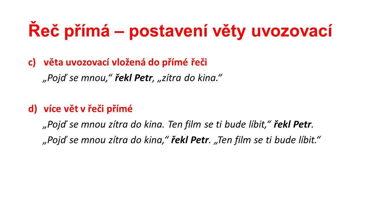 """Řeč přímá – postavení věty uvozovací c)věta uvozovací vložená do přímé řeči """"Pojď se mnou,"""" řekl Petr, """"zítra do kina."""" d)více vět v řeči přímé """"Pojď"""