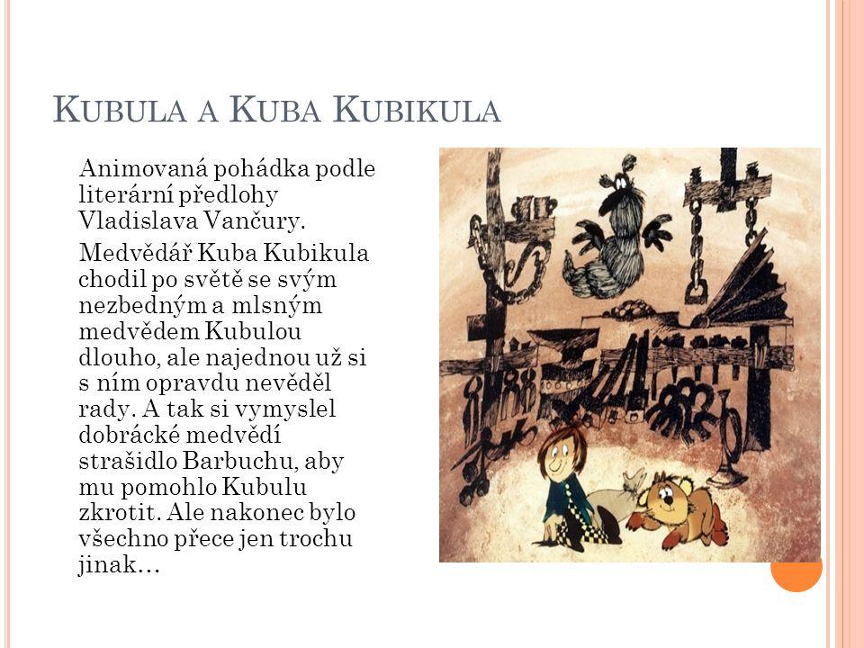 K UBULA A K UBA K UBIKULA Animovaná pohádka podle literární předlohy Vladislava Vančury. Medvědář Kuba Kubikula chodil po světě se svým nezbedným a ml