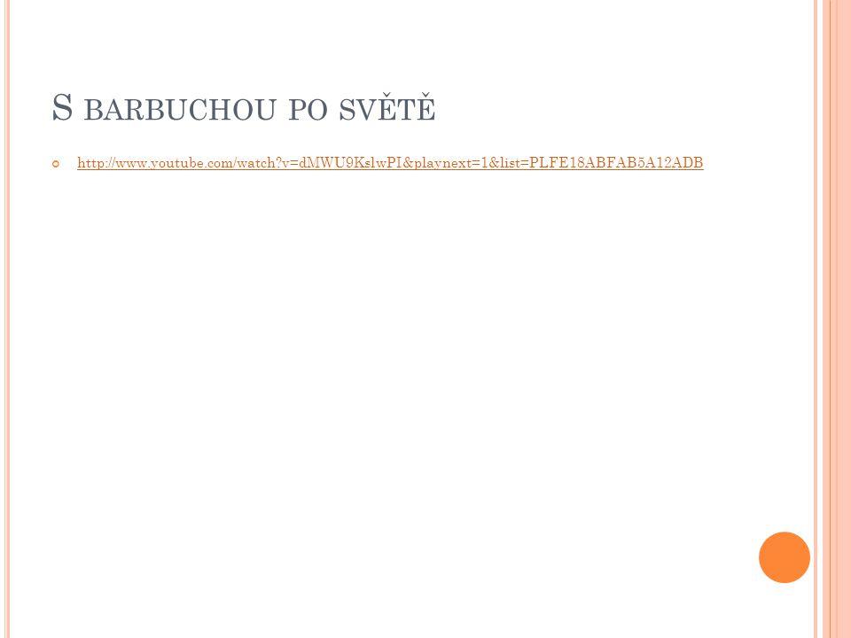 S BARBUCHOU PO SVĚTĚ http://www.youtube.com/watch?v=dMWU9KslwPI&playnext=1&list=PLFE18ABFAB5A12ADB