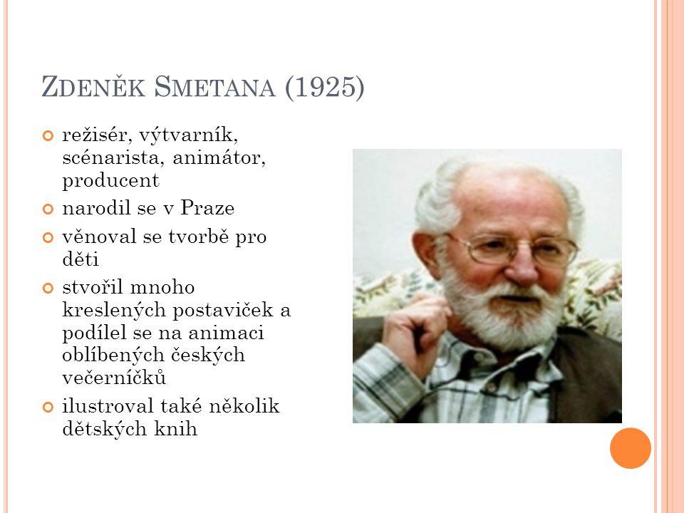 Z DENĚK S METANA (1925) režisér, výtvarník, scénarista, animátor, producent narodil se v Praze věnoval se tvorbě pro děti stvořil mnoho kreslených pos