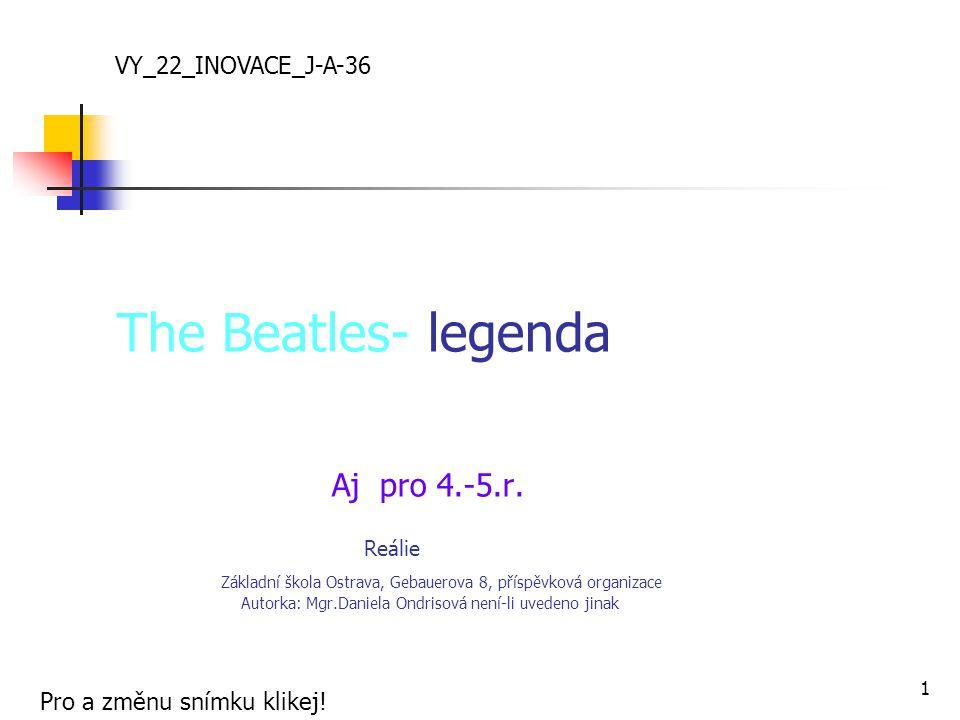 The Beatles- legenda Aj pro 4.-5.r. Reálie Základní škola Ostrava, Gebauerova 8, příspěvková organizace Autorka: Mgr.Daniela Ondrisová není-li uvedeno