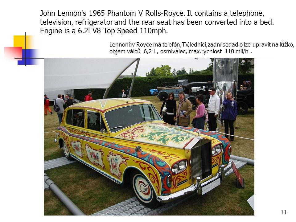 John Lennon's 1965 Phantom V Rolls-Royce. It contains a telephone, television, refrigerator and the rear seat has been converted into a bed. Engine is
