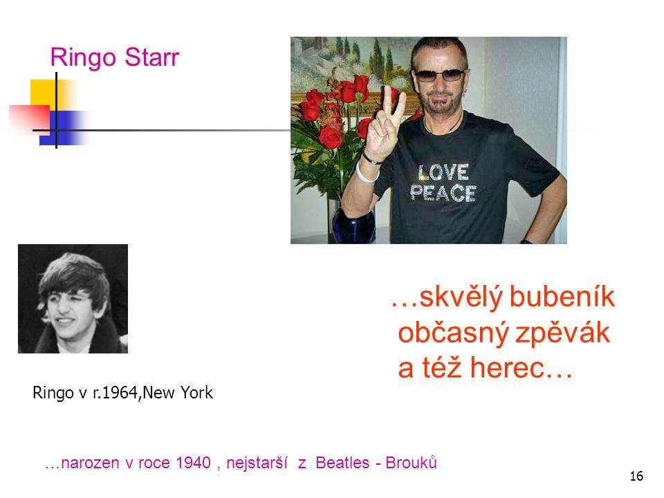 Ringo Starr …skvělý bubeník občasný zpěvák a též herec… …narozen v roce 1940, nejstarší z Beatles - Brouků Ringo v r.1964,New York 16