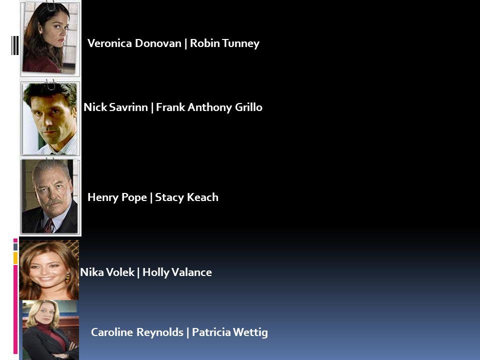 Veronica Donovan | Robin Tunney Nick Savrinn | Frank Anthony Grillo Henry Pope | Stacy Keach Nika Volek | Holly Valance Caroline Reynolds | Patricia Wettig