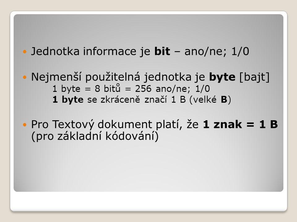  Jednotka informace je bit – ano/ne; 1/0  Nejmenší použitelná jednotka je byte [bajt] 1 byte = 8 bitů = 256 ano/ne; 1/0 1 byte se zkráceně značí 1 B
