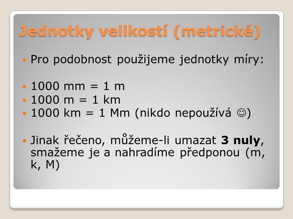 Jednotky velikostí (metrické)  Pro podobnost použijeme jednotky míry:  1000 mm = 1 m  1000 m = 1 km  1000 km = 1 Mm (nikdo nepoužívá  )  Jinak ř