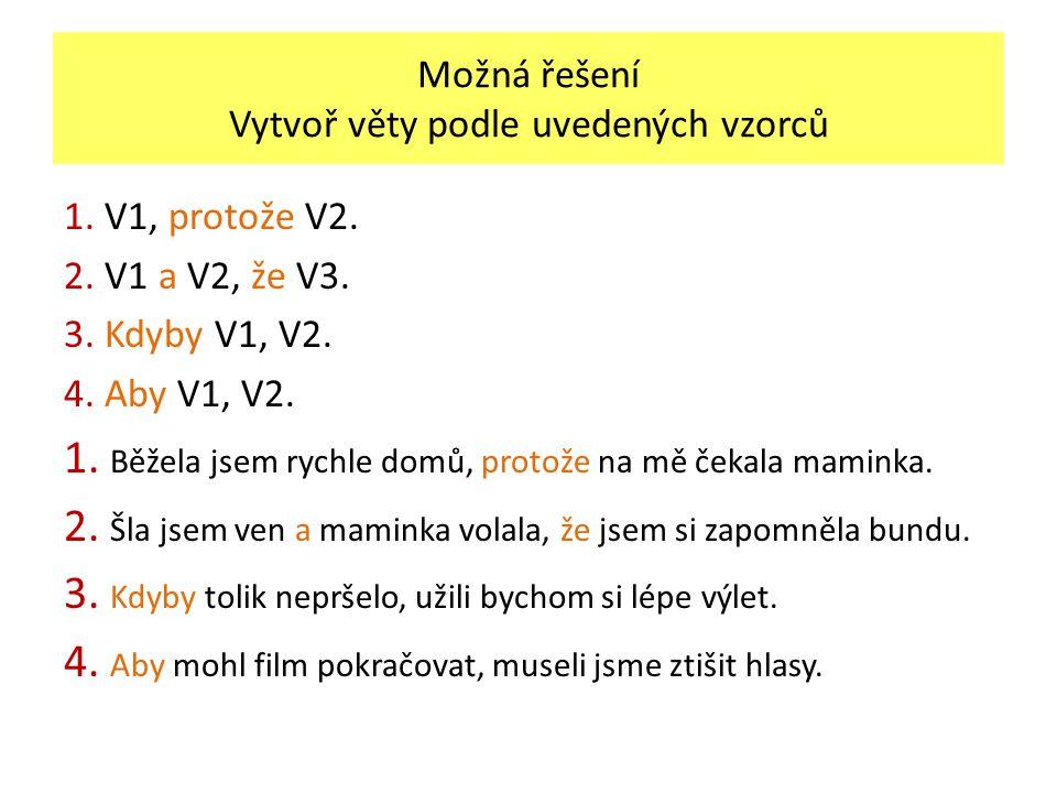 Možná řešení Vytvoř věty podle uvedených vzorců 1. V1, protože V2. 2. V1 a V2, že V3. 3. Kdyby V1, V2. 4. Aby V1, V2. 1. Běžela jsem rychle domů, prot