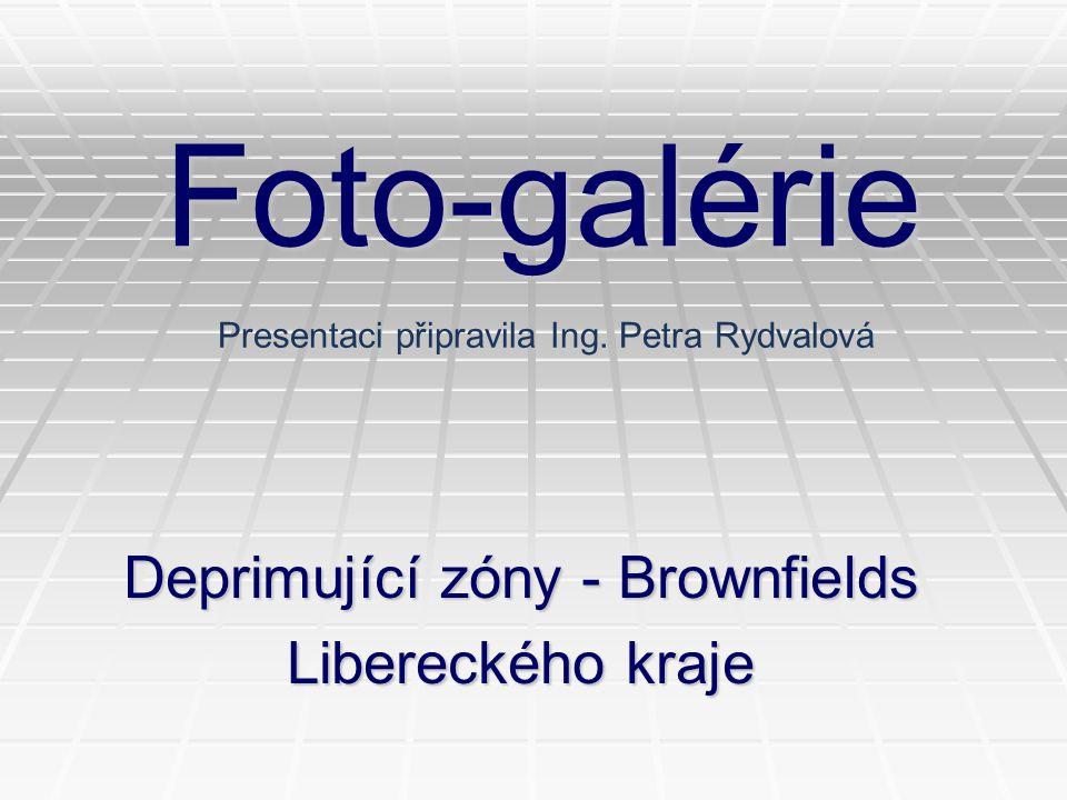 Foto-galérie Deprimující zóny - Brownfields Libereckého kraje Presentaci připravila Ing. Petra Rydvalová