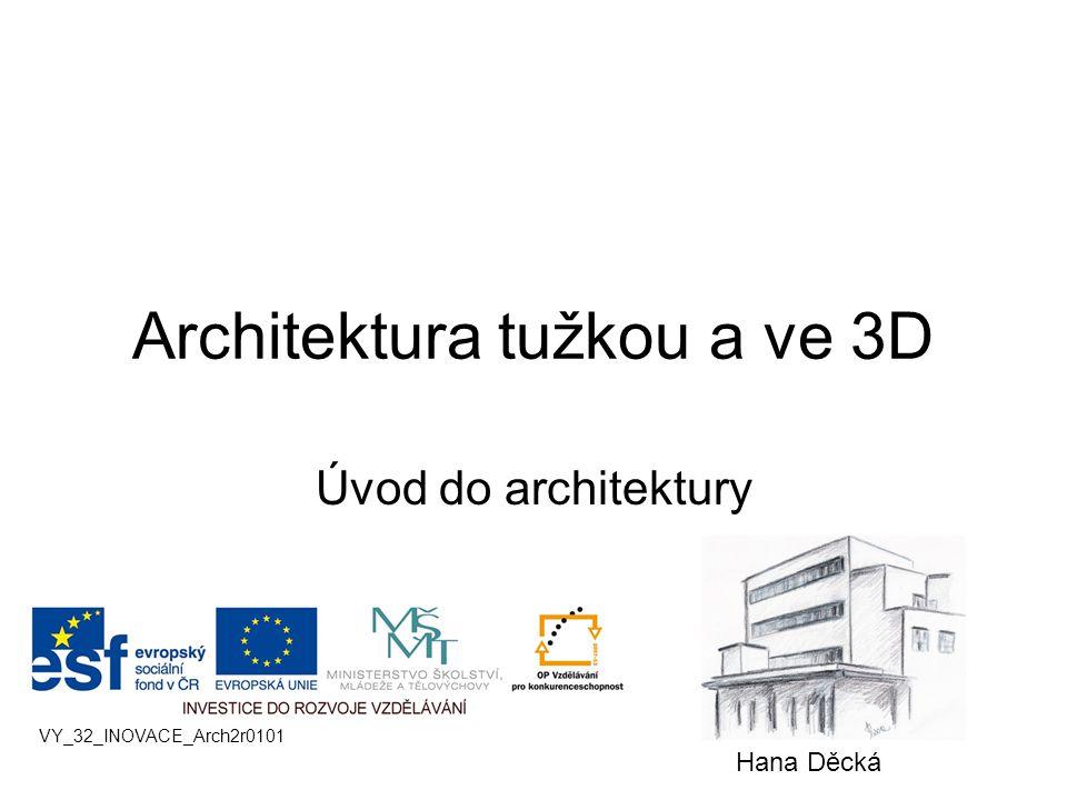 Architektura tužkou a ve 3D Úvod do architektury VY_32_INOVACE_Arch2r0101 Hana Děcká