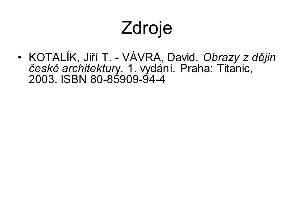 Zdroje •KOTALÍK, Jiří T. - VÁVRA, David. Obrazy z dějin české architektury.