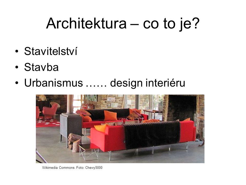 Architektura – co to je. •Stavitelství •Stavba •Urbanismus …… design interiéru Wikimedia Commons.