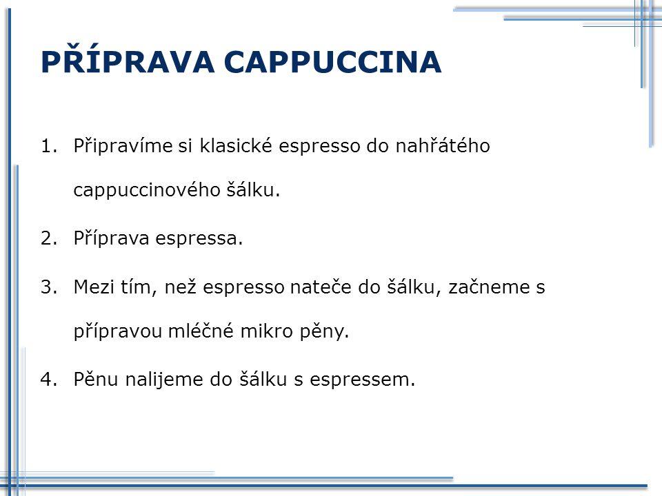 PŘÍPRAVA CAPPUCCINA 1.Připravíme si klasické espresso do nahřátého cappuccinového šálku.