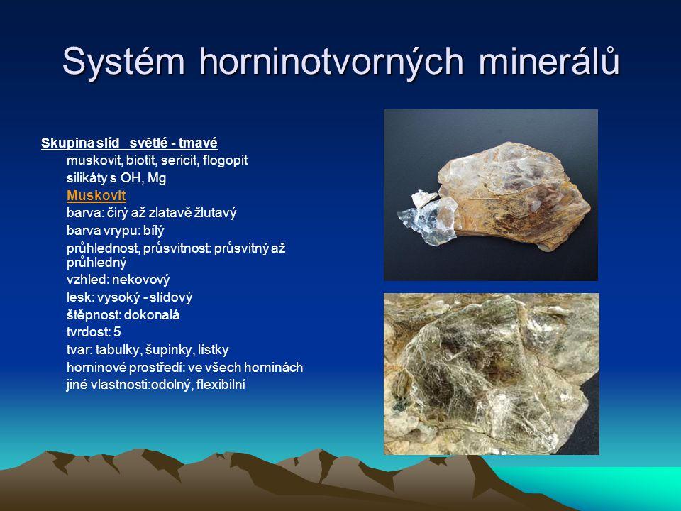 Systém horninotvorných minerálů Biotit (silikát s Fe) barva: hnědá, hnědočervená barva vrypu: bílá průhlednost, průsvitnust: průsvitný vzhled: nekovový lesk: slídový - dokonalý štěpnost: výborná tvrdost: 5.5 tvar: destičky, tabulky, lístky, šupinky horninové prostředí: magmatity, metamorfity, ne sedimenty jiné vlastnosti: neodolný, snadno zvětrává