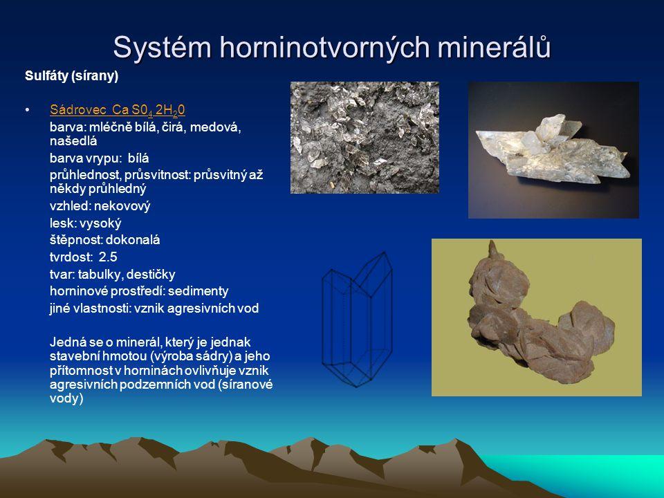 Systém horninotvorných minerálů Anhydrit CaSO 4 barva: bílá, narůžovělá, našedlá, žlutavá barva vrypu: bílá průhlednost, průsvitnust: průsvitný vzhled: nekovový lesk: dokonalý, většinou třpytivý jako cukr štěpnost: tvrdost: 2 - 3 tvar: špatně omezené krystaly horninové prostředí: spolu se solí, exhaláty jiné vlastnosti: podobně jako sádrovec – kyzové zvětrávání