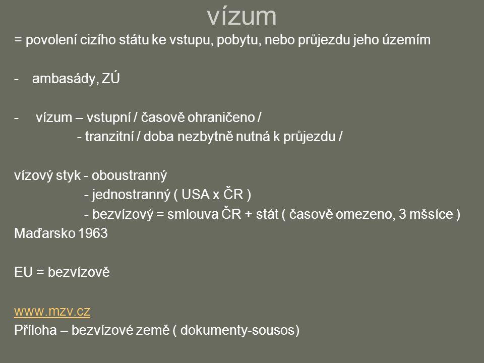vízum = povolení cizího státu ke vstupu, pobytu, nebo průjezdu jeho územím -ambasády, ZÚ - vízum – vstupní / časově ohraničeno / - tranzitní / doba nezbytně nutná k průjezdu / vízový styk - oboustranný - jednostranný ( USA x ČR ) - bezvízový = smlouva ČR + stát ( časově omezeno, 3 mšsíce ) Maďarsko 1963 EU = bezvízově www.mzv.cz Příloha – bezvízové země ( dokumenty-sousos)