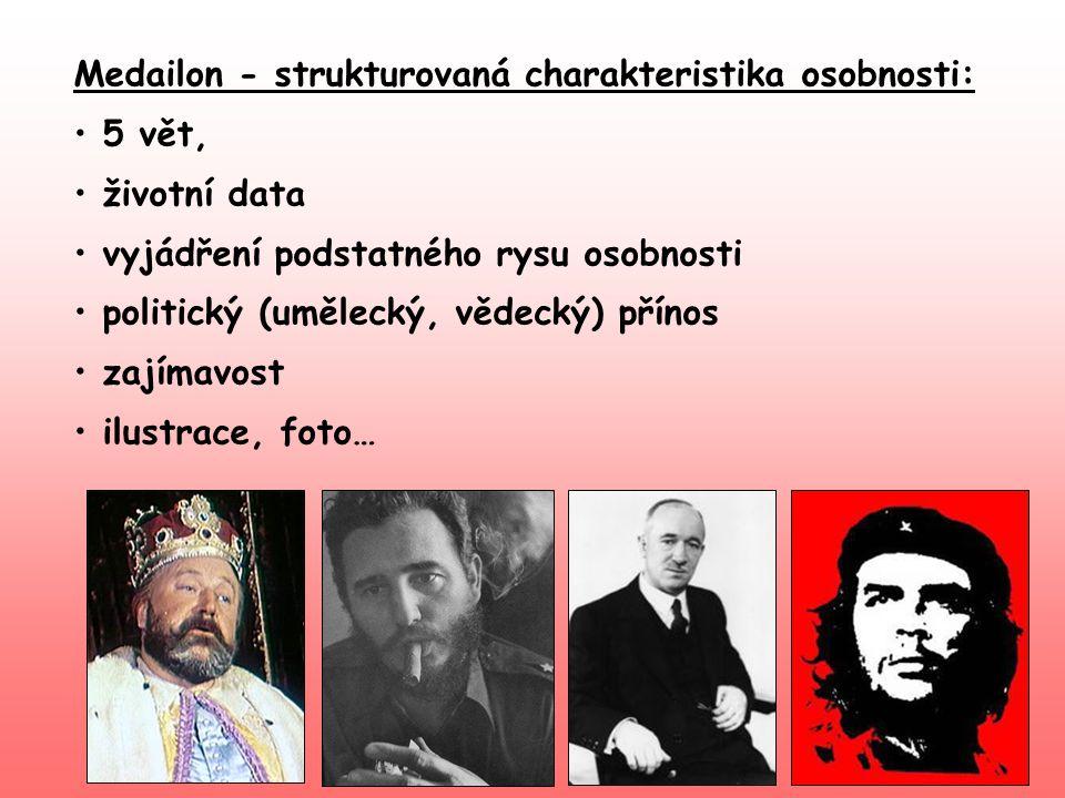 Medailon - strukturovaná charakteristika osobnosti: • 5 vět, • životní data • vyjádření podstatného rysu osobnosti • politický (umělecký, vědecký) pří