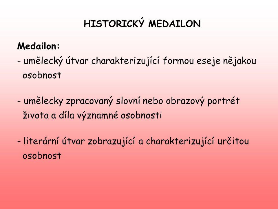 HISTORICKÝ MEDAILON Medailon: - umělecký útvar charakterizující formou eseje nějakou osobnost - umělecky zpracovaný slovní nebo obrazový portrét život