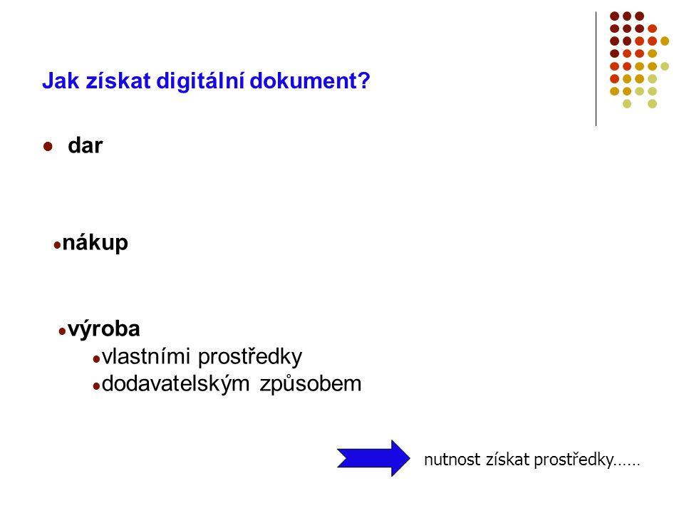 Jak získat digitální dokument?  dar  nákup  výroba  vlastními prostředky  dodavatelským způsobem nutnost získat prostředky……