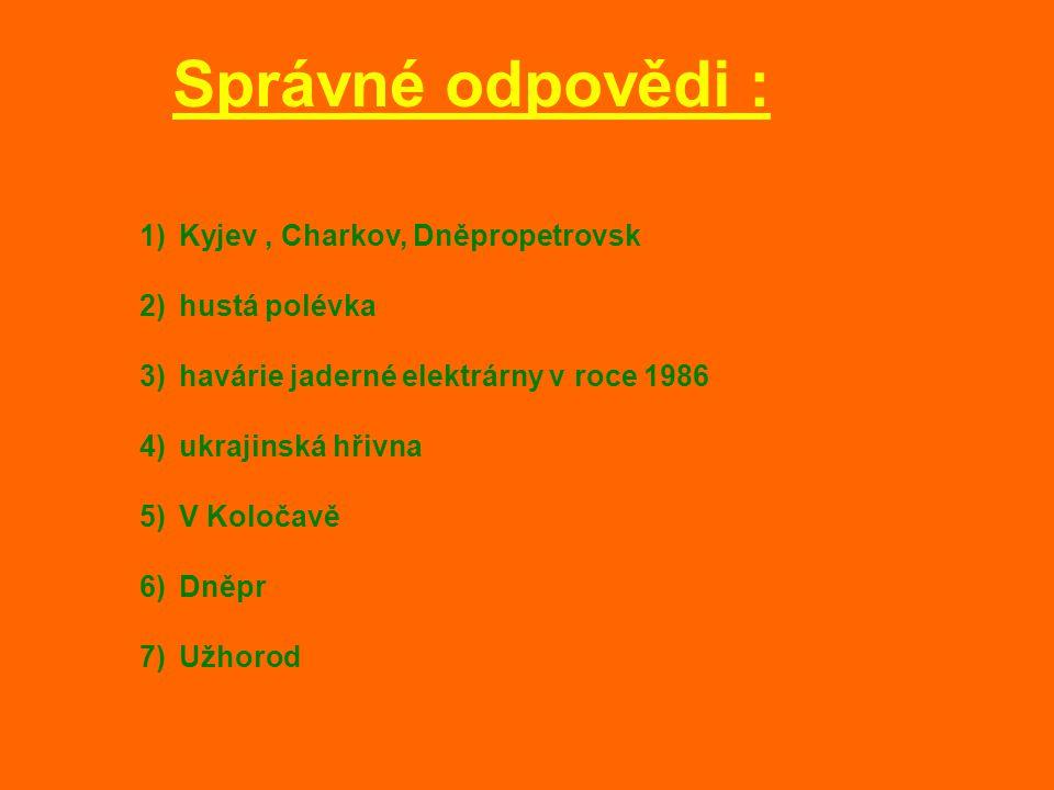 Správné odpovědi : 1)Kyjev, Charkov, Dněpropetrovsk 2)hustá polévka 3)havárie jaderné elektrárny v roce 1986 4)ukrajinská hřivna 5)V Koločavě 6)Dněpr