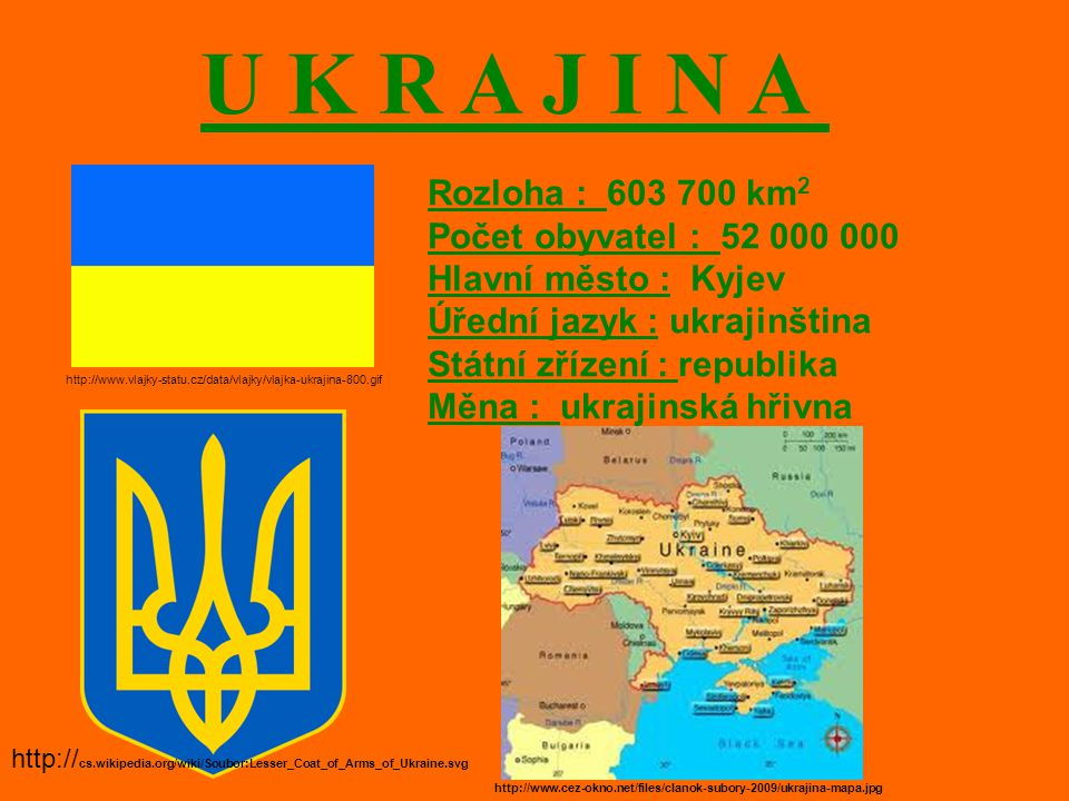 U K R A J I N A http://www.vlajky-statu.cz/data/vlajky/vlajka-ukrajina-800.gif Rozloha : 603 700 km 2 Počet obyvatel : 52 000 000 Hlavní město : Kyjev