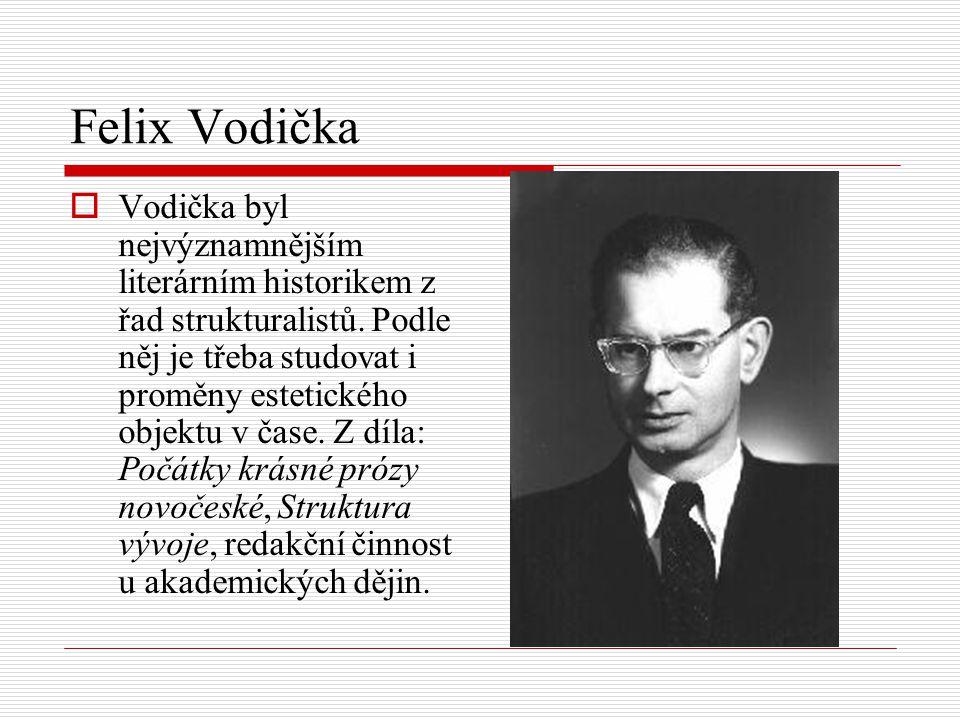 Felix Vodička  Vodička byl nejvýznamnějším literárním historikem z řad strukturalistů. Podle něj je třeba studovat i proměny estetického objektu v ča