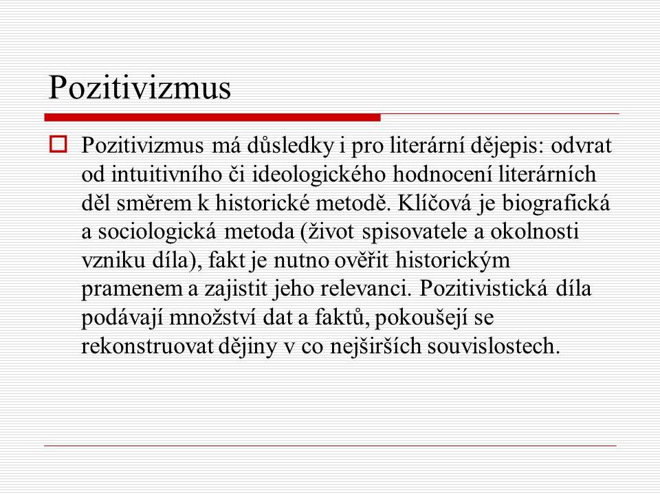 Pozitivizmus  Pozitivizmus má důsledky i pro literární dějepis: odvrat od intuitivního či ideologického hodnocení literárních děl směrem k historické