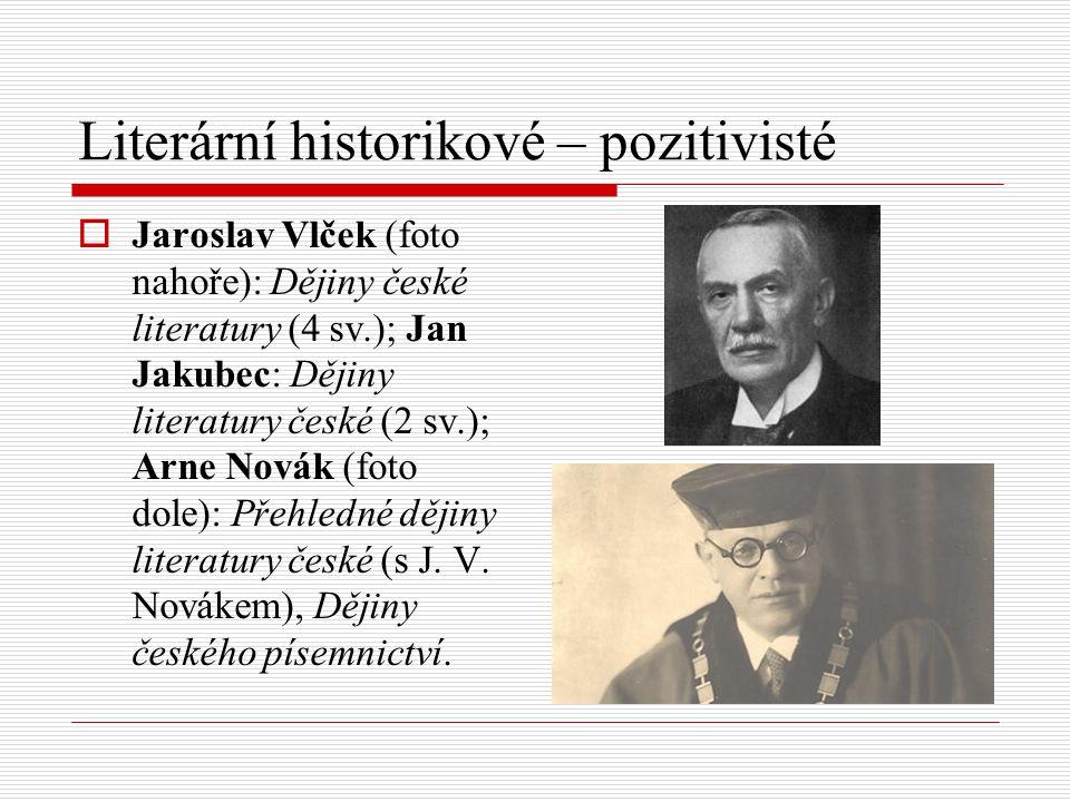 Literární historikové – pozitivisté  Jaroslav Vlček (foto nahoře): Dějiny české literatury (4 sv.); Jan Jakubec: Dějiny literatury české (2 sv.); Arn
