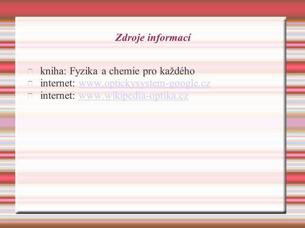 Zdroje informací kniha: Fyzika a chemie pro každého internet: www.optickysystem-google.czwww.optickysystem-google.cz internet: www.wikipedia-optika.cz