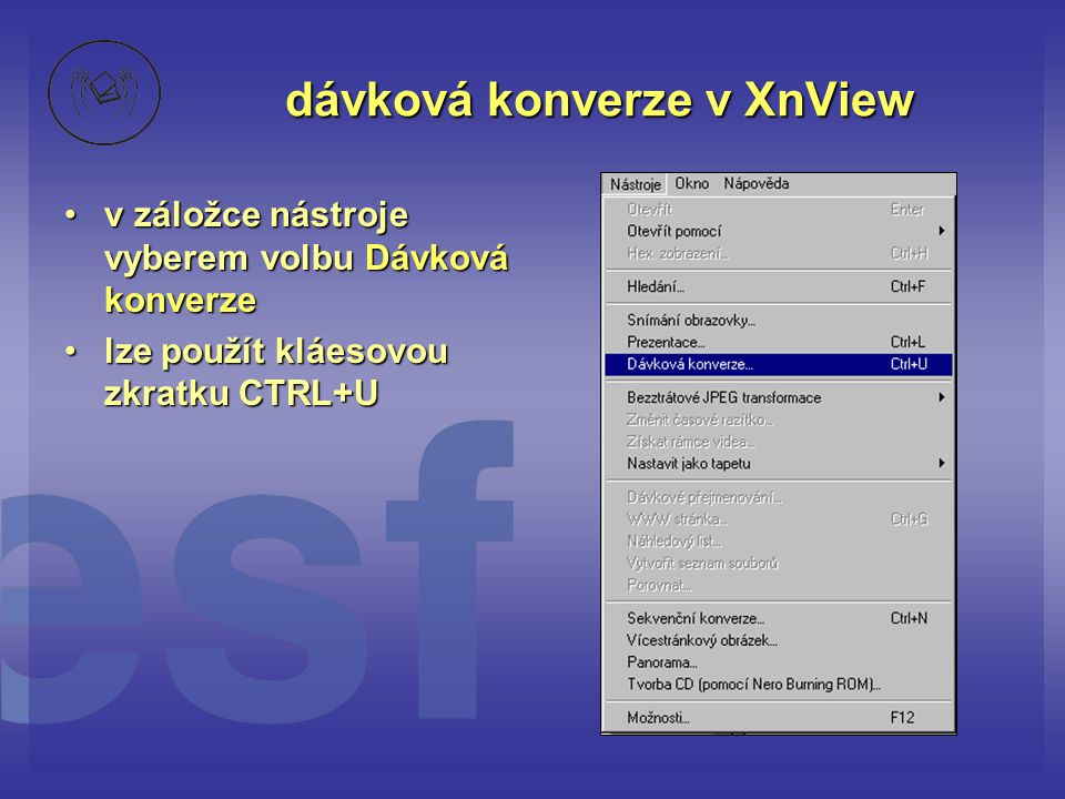 dávková konverze v XnView •v záložce nástroje vyberem volbu Dávková konverze •lze použít kláesovou zkratku CTRL+U