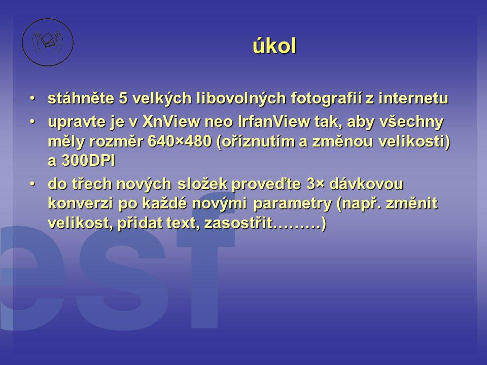 úkol •stáhněte 5 velkých libovolných fotografií z internetu •upravte je v XnView neo IrfanView tak, aby všechny měly rozměr 640×480 (oříznutím a změno
