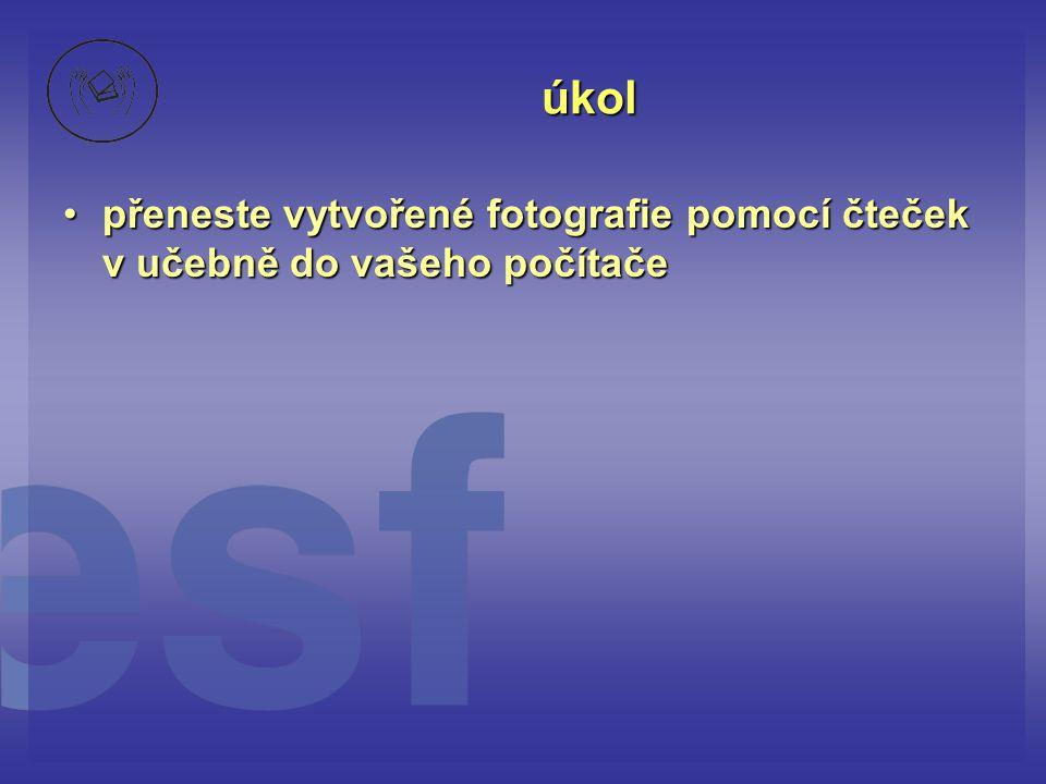 úkol •přeneste vytvořené fotografie pomocí čteček v učebně do vašeho počítače