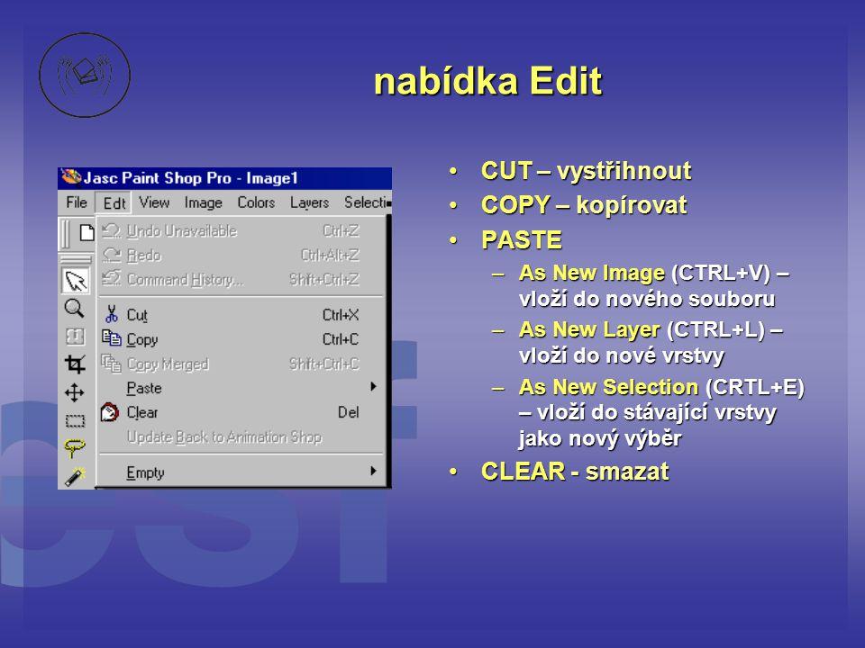 nabídka Edit •CUT – vystřihnout •COPY – kopírovat •PASTE –As New Image (CTRL+V) – vloží do nového souboru –As New Layer (CTRL+L) – vloží do nové vrstv