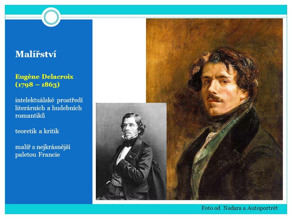 Malířství Eugène Delacroix (1798 – 1863) intelektuálské prostředí literárních a hudebních romantiků teoretik a kritik malíř s nejkrásnější paletou Francie Foto od Nadara a Autoportrét
