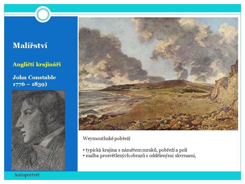 Malířství Angličtí krajináři John Constable 1776 – 1839) Autoportrét Weymouthské pobřeží • typická krajina s námětem mraků, pobřeží a polí • malba prosvětlených obrazů s oddělenými skvrnami,
