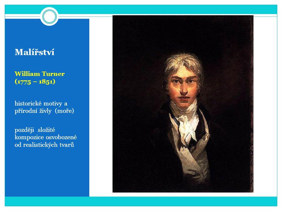 Malířství William Turner (1775 – 1851) historické motivy a přírodní živly (moře) později složité kompozice osvobozené od realistických tvarů