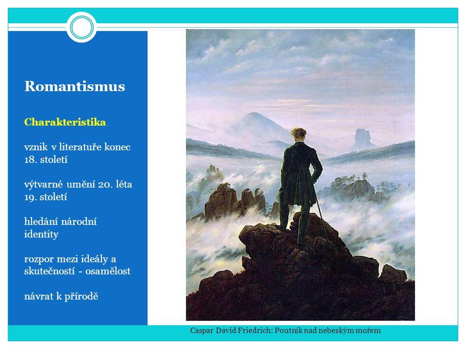 Romantismus Charakteristika vznik v literatuře konec 18. století výtvarné umění 20. léta 19. století hledání národní identity rozpor mezi ideály a sku